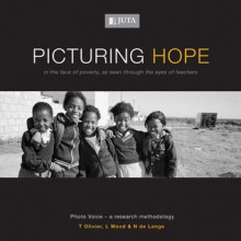 Picturing Hope: In the Face of Poverty, As Seen Through the Eyes of Teachers - T. Olivier, L. Wood, N. de Lange