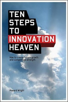 10 Steps to Innovation Heaven: How to Create Future Growth and Competitive Strength - Howard Wright