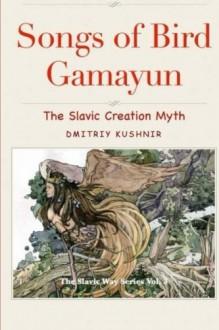 Songs of Bird Gamayun: The Slavic Creation Myth (The Slavic Way) (Volume 3) - Dmitriy Kushnir