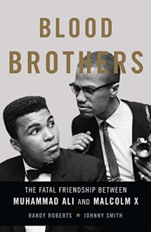 Blood Brothers: The Fatal Friendship Between Muhammad Ali and Malcolm X - Johnny Smith, Randy Roberts