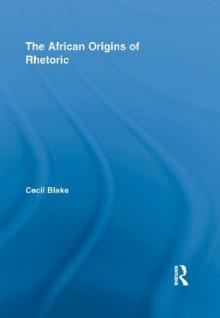 The African Origins of Rhetoric (African Studies) - Cecil Blake