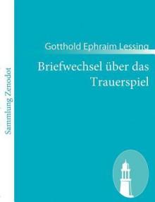 Briefwechsel über das Trauerspiel - Gotthold Ephraim Lessing, Moses Mendelssohn