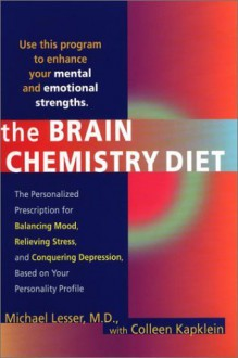 The Brain Chemistry Diet : The Personalized Prescription for Balancing Mood, Relieving Stress, and Conquering Depression, Based on Your Personality Profile - Michael Lesser, Colleen J. Kapklein