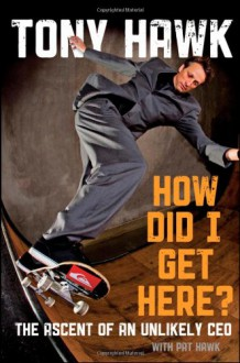 How Did I Get Here: The Ascent of an Unlikely CEO - Tony Hawk, Pat Hawk