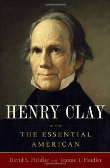 Henry Clay: The Essential American - David S. Heidler, Jeanne T. Heidler