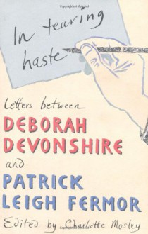 In Tearing Haste: Letters Between Deborah Devonshire and Patrick Leigh Fermor - Deborah Devonshire, Patrick Leigh Fermor, Charlotte Mosley