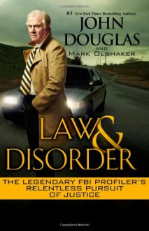 Law & Disorder:: The Legendary FBI Profiler's Relentless Pursuit of Justice - Mark Olshaker, John E. (Edward) Douglas