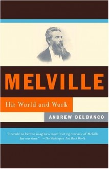 Melville: His World and Work - Andrew Delbanco