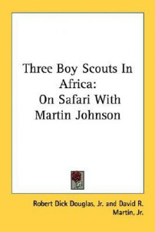 Three Boy Scouts in Africa: On Safari with Martin Johnson - Robert Dick Douglas Jr., Douglas L. Oliver