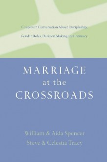 Marriage at the Crossroads: Couples in Conversation About Discipleship, Gender Roles, Decision Making and Intimacy - Aída Besançon Spencer, William David Spencer, Steven Tracy, Celestia Tracy