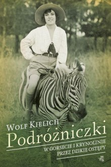 Podróżniczki. W gorsecie i krynolinie przez dzikie ostępy - Wolf Kielich
