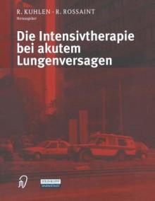 Die Intensivtherapie Bei Akutem Lungenversagen - R. Kuhlen, R. Rossaint