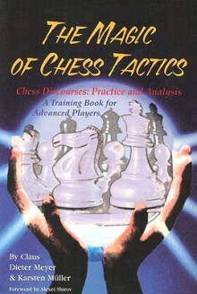 The Magic of Chess Tactics: Chess Discourses: Practice & Analysis--A Training Book for Advanced Players - Claus Dieter Meyer, Karsten Müller