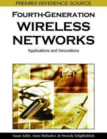 Fourth Generation Wireless Networks: Applications And Innovations - Sasan Adibi, Amin Mobasher, Tom Tofigh