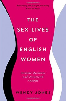 The Sex Lives of English Women: Intimate Questions and Unexpected Answers - Wendy Jones