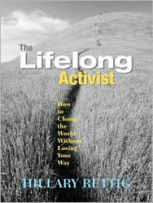 The Lifelong Activist: How to Change the World without Losing Your Way - Hillary Rettig