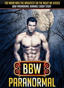 BBW PARANORMAL: The Moon Was The Brightest On The Night We Kissed BBW Paranormal Romance Short Story (BBW Romance, BBW, BBW Romance And Alpha Males, BBW BWWM, BBW Paranormal) - Samantha Wellshauna