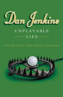 Unplayable Lies: (The Only Golf Book You'll Ever Need) - Dan Jenkins