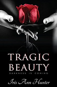 Tragic Beauty (Beauty & The Darkness, Book One) - Iris Ann Hunter,Joanne LaRe Thompson