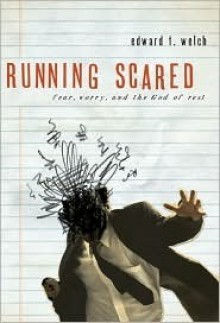 Running Scared: Fear, Worry & the God of Rest - Edward T. Welch