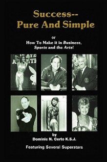 Success-Pure and Simple: How to Make It in Business, Sports and the Arts! - Ksj Certo
