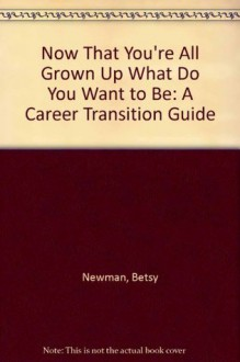 Now That You're All Grown Up What Do You Want to Be: A Career Transition Guide - Betsy Newman