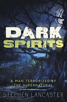 Dark Spirits: A Man Terrorized by the Supernatural - Stephen Lancaster