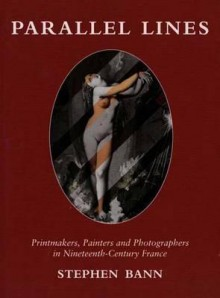 Parallel Lines: Printmakers, Painters, and Photographers in Nineteenth-Century France - Stephen Bann