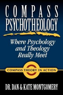 Compass Psychotheology: Where Psychology & Theology Really Meet - Dan Montgomery, Kate Montgomery