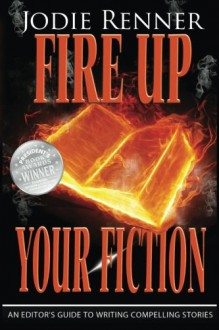 Fire up Your Fiction: An Editor's Guide to Writing Compelling Stories - Jodie Renner