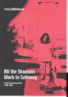 All the Shamans Work in Safeway: Poems for Young Adults 1990-2005 - Terry Whitebeach