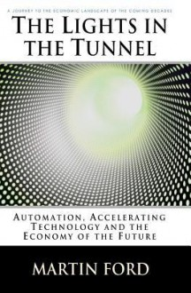 The Lights in the Tunnel: Automation, Accelerating Technology and the Economy of the Future - Martin Ford