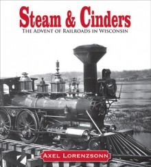 Steam & Cinders: The Advent of Railroads in Wisconsin - Axel Lorenzsonn