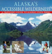 Alaska's Accessible Wilderness: A Traveler's Guide to AK State Parks - Bill Sherwonit