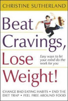 Beat Cravings, Lose Weight! - Christine Sutherland