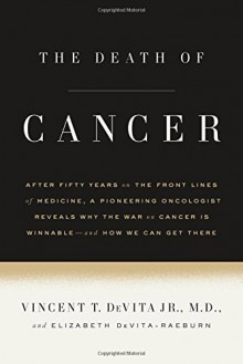 The Death of Cancer: After Fifty Years on the Front Lines of Medicine, a Pioneering Oncologist Reveals Why the War on Cancer Is Winnable--and How We Can Get There - Vincent T. DeVita, Elizabeth DeVita-Raeburn