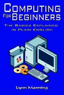 Computing for Beginners: The Basics Explained in Plain English - Lynn Manning