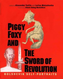 Piggy Foxy and the Sword of Revolution: Bolshevik Self-Portraits - Alexander Vatlin,Alexander Vatlin,Larisa Malashenko,Simon Sebag Montefiore