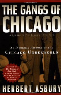 The Gangs of Chicago: An Informal History of the Chicago Underworld - Herbert Asbury