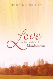 Love in the Gardens of Manhattan - Sharon Rose Anderson