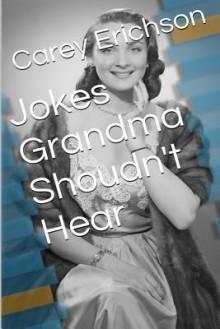 Jokes Grandma Shouldn't Hear - Carey Erichson