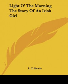 Light O' The Morning The Story Of An Irish Girl - L. T. Meade