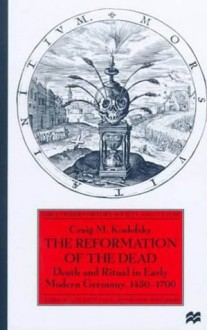 The Reformation of the Dead: Death and Ritual in Early Modern Germany, 1450-1700 - Craig M. Koslofsky