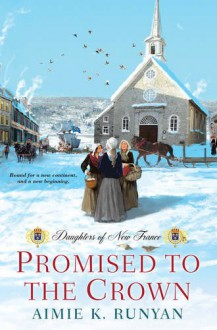 Promised to the Crown (Daughters of New France) - Aimie K Runyan