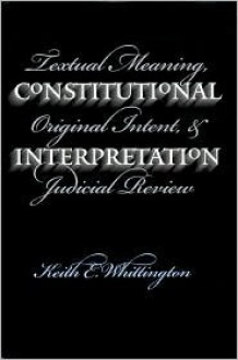 Constitutional Interpretation: Textual Meaning, Original Intent, and Judicial Review - Keith Whittington