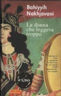 La donna che leggeva troppo - Bahiyyih Nakhjavani