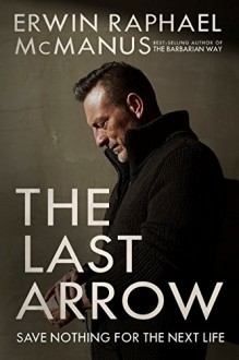 The Last Arrow: Save Nothing for the Next Life - Erwin Raphael McManus