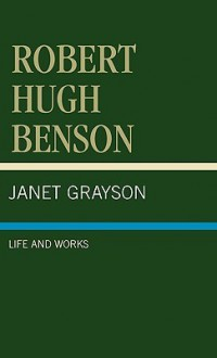 Robert Hugh Benson: Life and Works - Janet Grayson