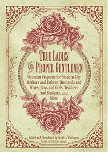 True Ladies and Proper Gentlemen: Victorian Etiquette for Modern Day Mothers and Fathers, Husbands and Wives, Boys and Girls, Teachers and Students, and More - Sarah Morgan