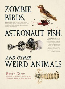 Zombie Birds, Astronaut Fish, and Other Weird Animals - Becky Crew